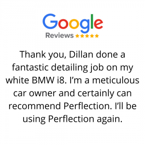 Thank you, Dillan done a fantastic detailing job on my white BMW i8. I'm a meticulous car owner and certainly can recommend Perflection. I'll be using Perflection again.